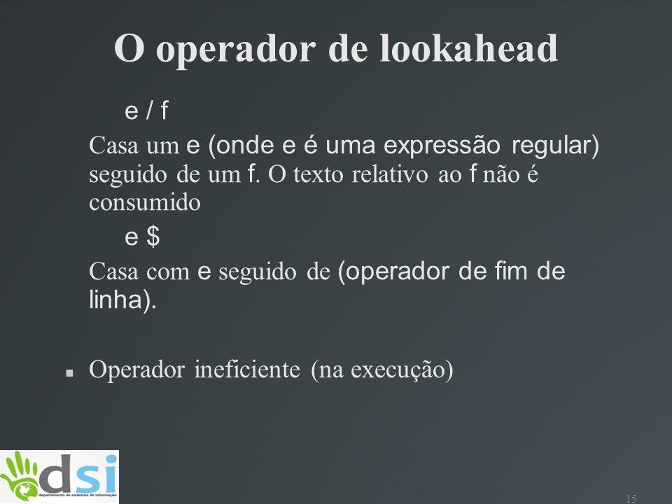 15 O operador de lookahead e / f Casa um e (onde e é uma expressão regular) seguido de um f. O texto relativo ao f não é consumido e $ Casa com e segu