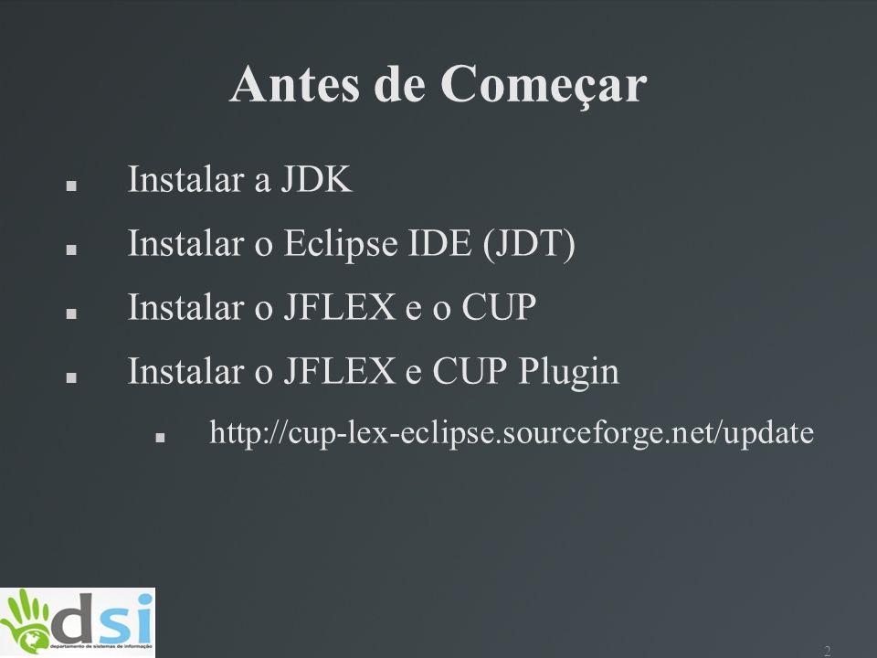 2 Antes de Começar Instalar a JDK Instalar o Eclipse IDE (JDT) Instalar o JFLEX e o CUP Instalar o JFLEX e CUP Plugin http://cup-lex-eclipse.sourcefor