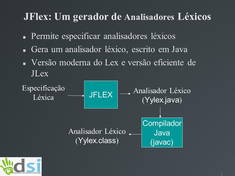 3 JFlex: Um gerador de Analisadores Léxicos Permite especificar analisadores léxicos Gera um analisador léxico, escrito em Java Versão moderna do Lex