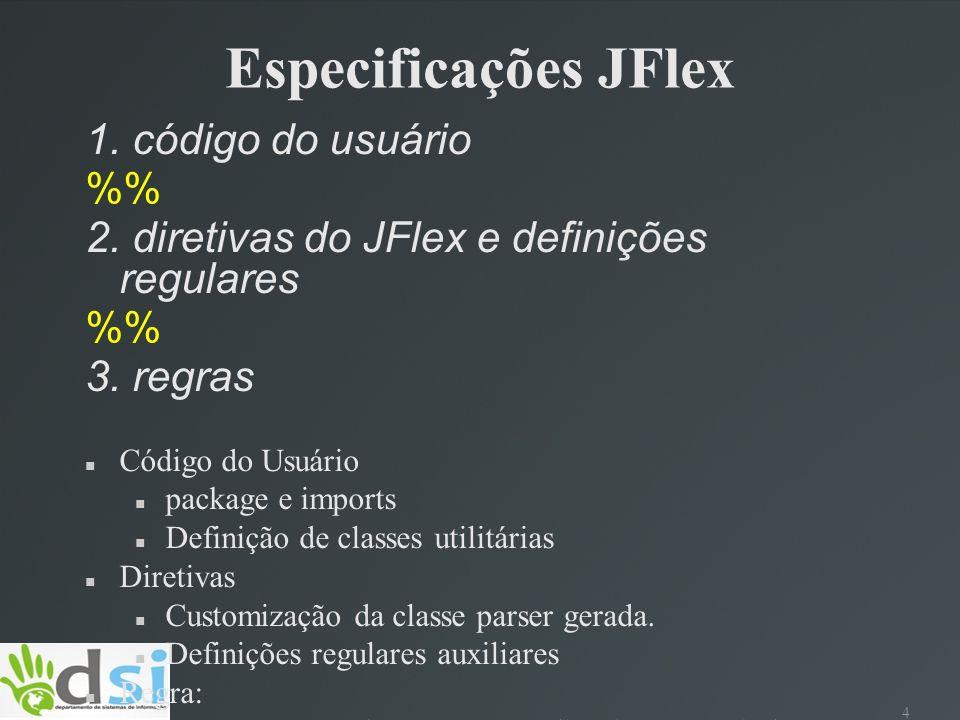 4 Especificações JFlex 1. código do usuário % 2. diretivas do JFlex e definições regulares % 3. regras Código do Usuário package e imports Definição d