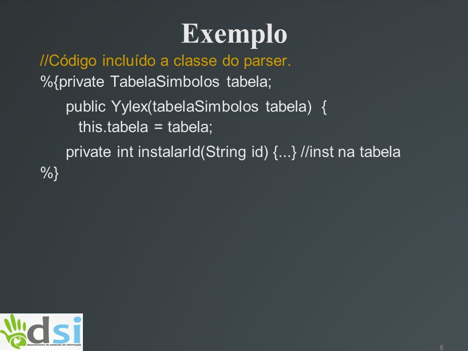 6 Exemplo //Código incluído a classe do parser. %{private TabelaSimbolos tabela; public Yylex(tabelaSimbolos tabela) { this.tabela = tabela; private i