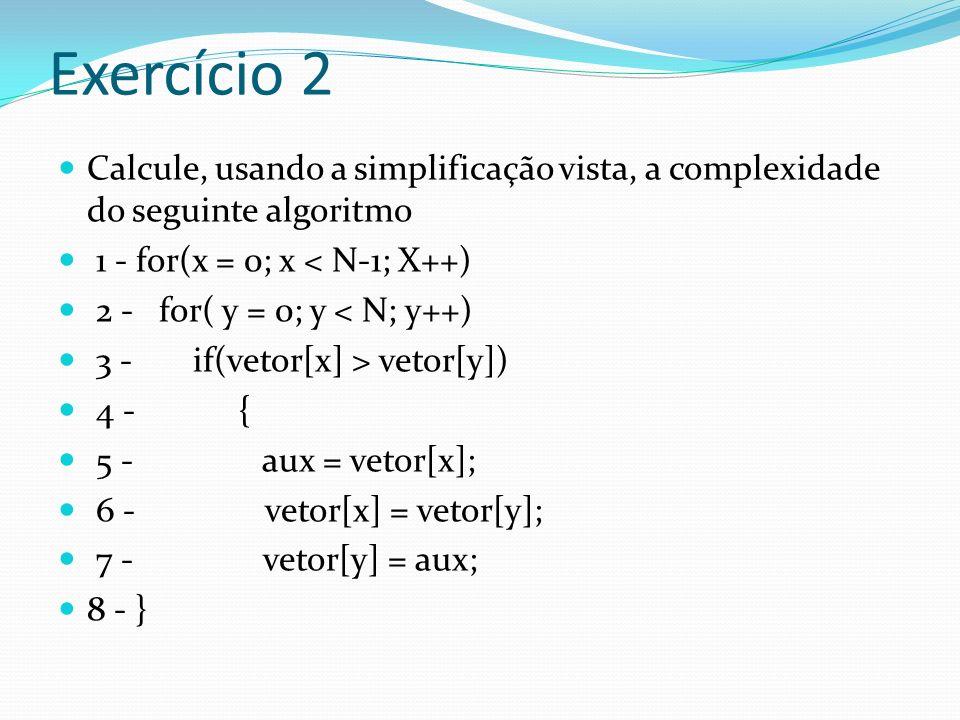 Exercício 2 Calcule, usando a simplificação vista, a complexidade do seguinte algoritmo 1 - for(x = 0; x < N-1; X++) 2 - for( y = 0; y < N; y++) 3 - i