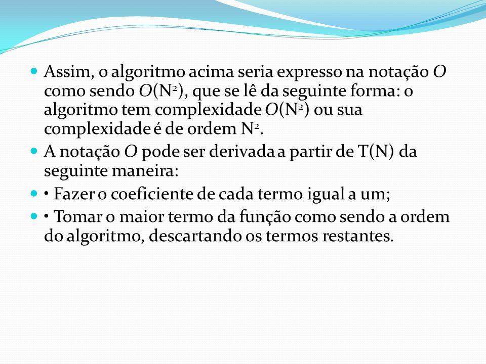 Assim, o algoritmo acima seria expresso na notação O como sendo O(N 2 ), que se lê da seguinte forma: o algoritmo tem complexidade O(N 2 ) ou sua comp