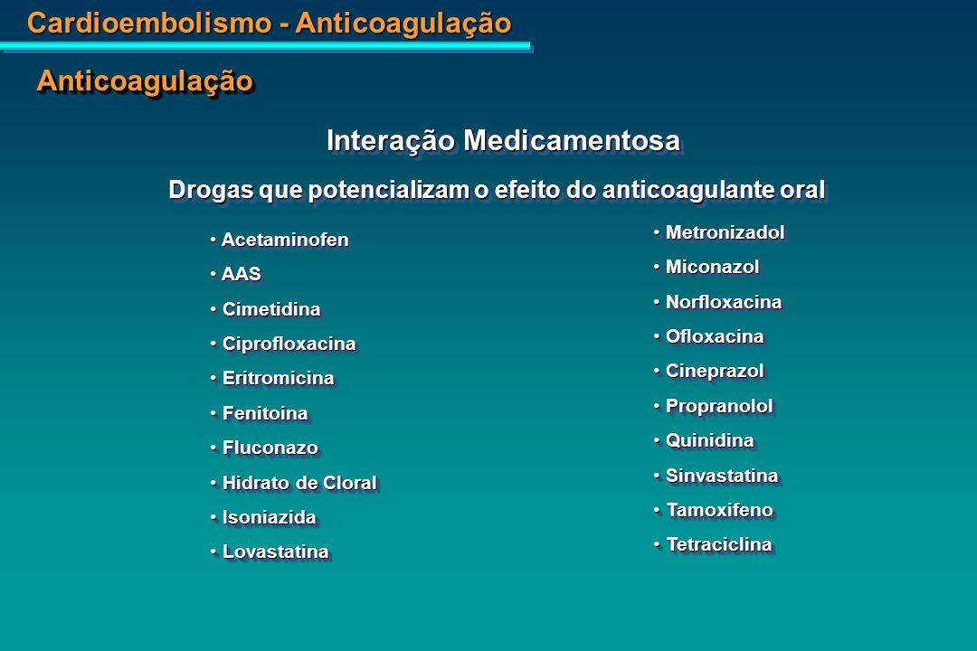 Cardioembolismo - Anticoagulação AnticoagulaçãoAnticoagulação Interação Medicamentosa Drogas que reduzem o efeito do anticoagulante oral Barbitúricos Barbitúricos Clonazepam Clonazepam Diazepan Diazepan Ciclosporina Ciclosporina Carbamazepina Carbamazepina Clordiazepóxido Clordiazepóxido Colestiramina Colestiramina Rifampicina Rifampicina Sucralfato Sucralfato Barbitúricos Barbitúricos Clonazepam Clonazepam Diazepan Diazepan Ciclosporina Ciclosporina Carbamazepina Carbamazepina Clordiazepóxido Clordiazepóxido Colestiramina Colestiramina Rifampicina Rifampicina Sucralfato Sucralfato