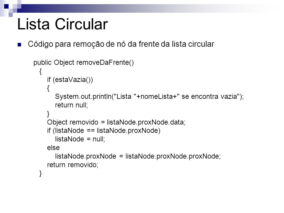 Lista Circular Código para remoção de nó da frente da lista circular public Object removeDaFrente() { if (estaVazia()) { System.out.println( Lista +nomeLista+ se encontra vazia ); return null; } Object removido = listaNode.proxNode.data; if (listaNode == listaNode.proxNode) listaNode = null; else listaNode.proxNode = listaNode.proxNode.proxNode; return removido; }