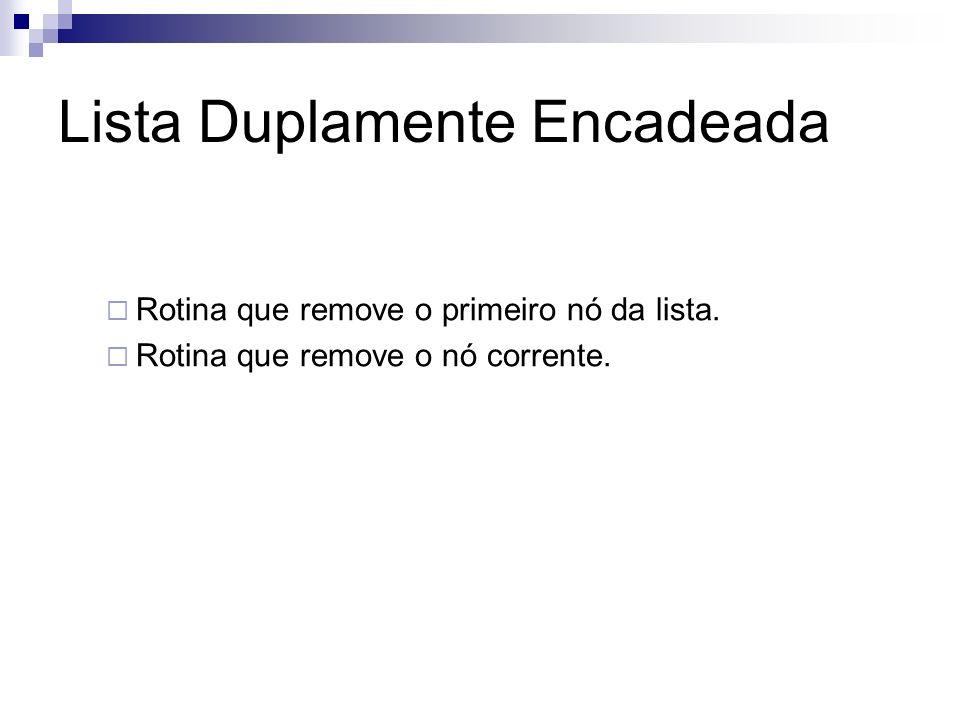 Lista Duplamente Encadeada Rotina que remove o primeiro nó da lista. Rotina que remove o nó corrente.