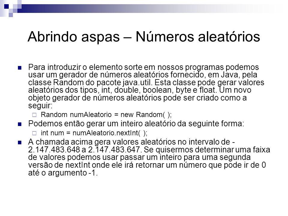 Abrindo aspas – Números aleatórios Para introduzir o elemento sorte em nossos programas podemos usar um gerador de números aleatórios fornecido, em Java, pela classe Random do pacote java.util.