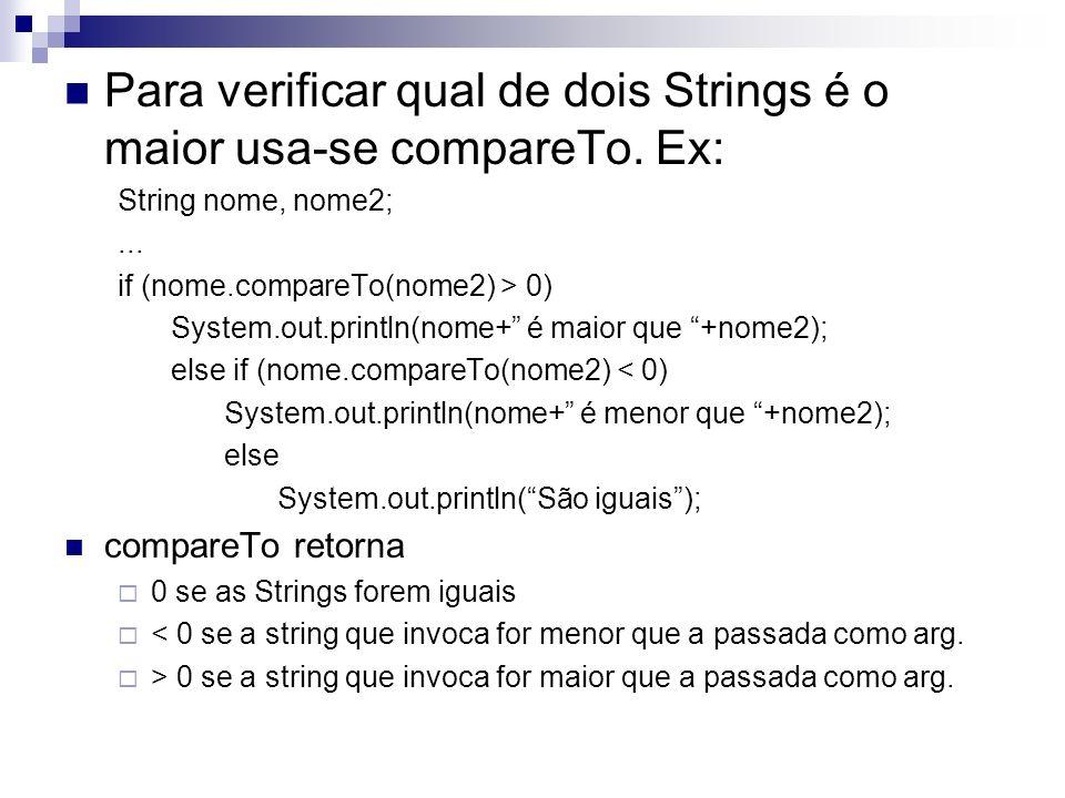 Para verificar qual de dois Strings é o maior usa-se compareTo. Ex: String nome, nome2;... if (nome.compareTo(nome2) > 0) System.out.println(nome+ é m