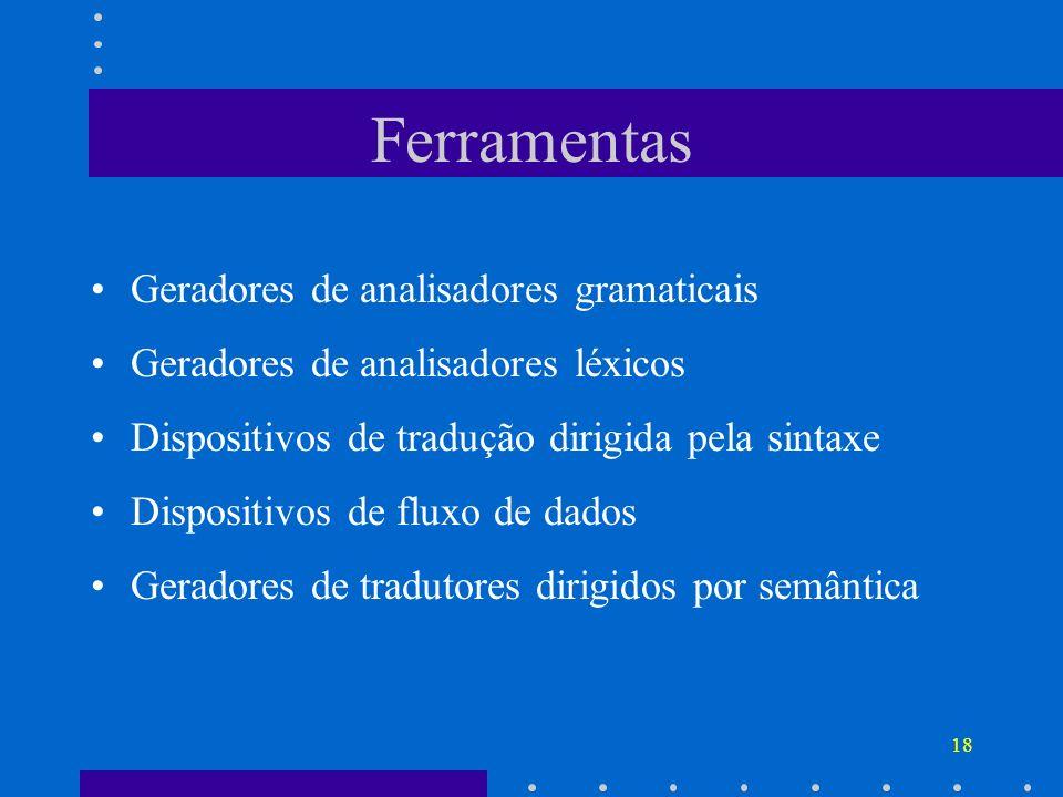 18 Ferramentas Geradores de analisadores gramaticais Geradores de analisadores léxicos Dispositivos de tradução dirigida pela sintaxe Dispositivos de