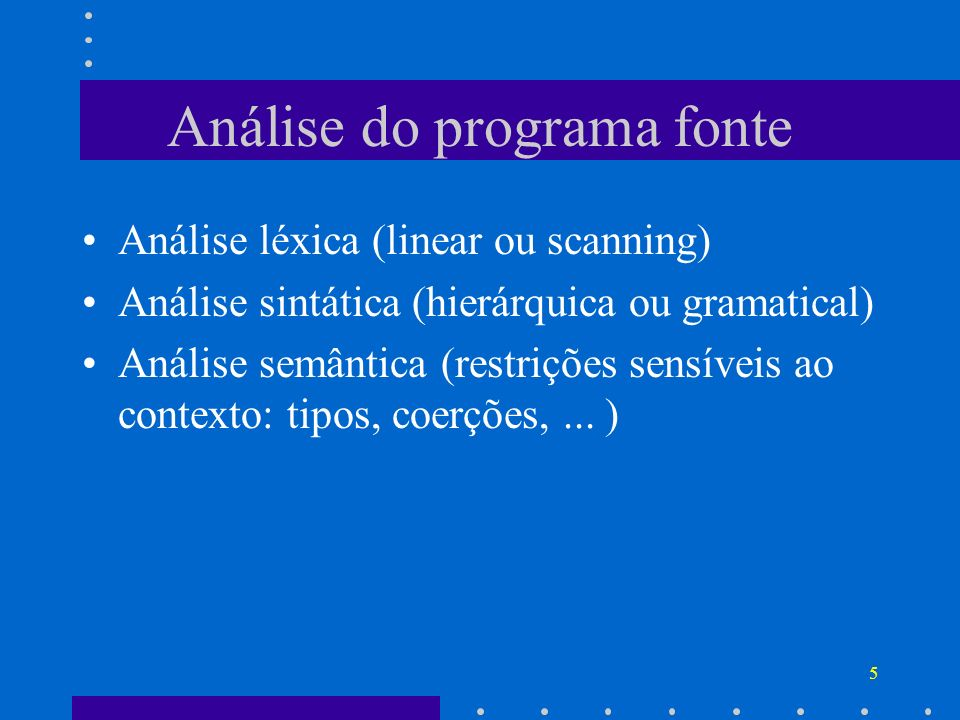 5 Análise do programa fonte Análise léxica (linear ou scanning) Análise sintática (hierárquica ou gramatical) Análise semântica (restrições sensíveis