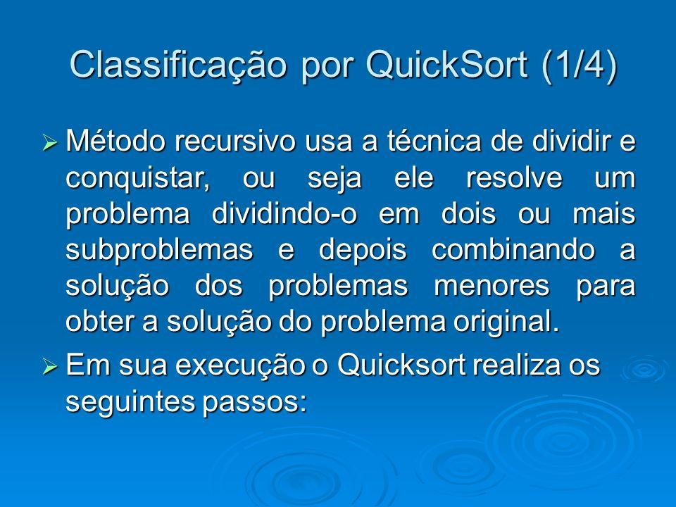 Classificação por QuickSort (1/4) Classificação por QuickSort (1/4) Método recursivo usa a técnica de dividir e conquistar, ou seja ele resolve um problema dividindo-o em dois ou mais subproblemas e depois combinando a solução dos problemas menores para obter a solução do problema original.
