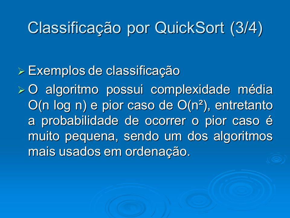 Classificação por QuickSort (3/4) Exemplos de classificação Exemplos de classificação O algoritmo possui complexidade média O(n log n) e pior caso de O(n²), entretanto a probabilidade de ocorrer o pior caso é muito pequena, sendo um dos algoritmos mais usados em ordenação.