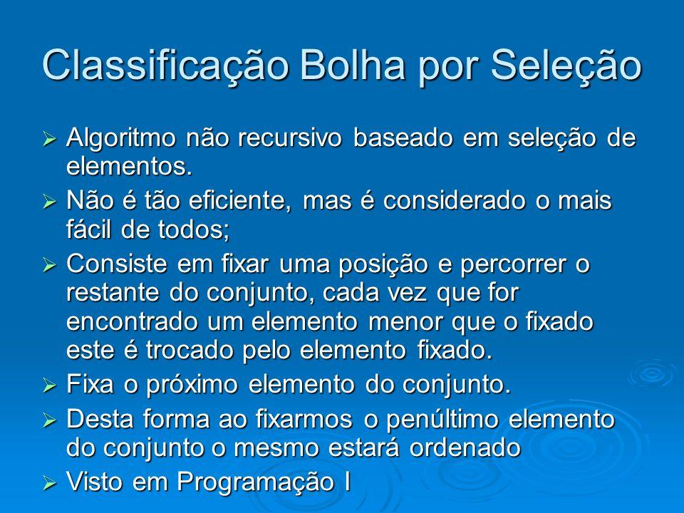 Classificação Bolha por Seleção Algoritmo não recursivo baseado em seleção de elementos. Algoritmo não recursivo baseado em seleção de elementos. Não