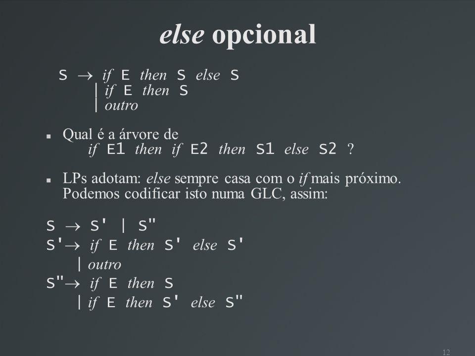 12 else opcional S if E then S else S | if E then S | outro Qual é a árvore de if E1 then if E2 then S1 else S2 ? LPs adotam: else sempre casa com o i