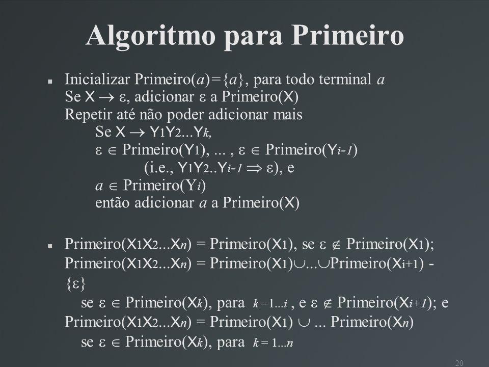 20 Algoritmo para Primeiro Inicializar Primeiro(a)={a}, para todo terminal a Se X, adicionar a Primeiro( X ) Repetir até não poder adicionar mais Se X