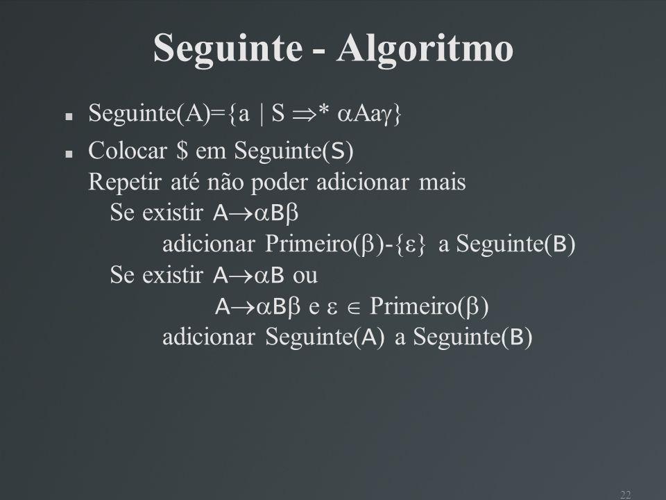 22 Seguinte - Algoritmo Seguinte(A)={a | S * Aa } Colocar $ em Seguinte( S ) Repetir até não poder adicionar mais Se existir A B adicionar Primeiro( )