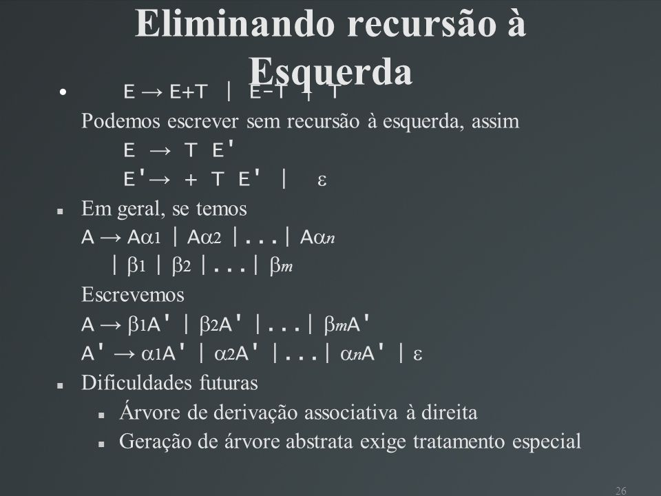 26 Eliminando recursão à Esquerda E E+T | E-T | T Podemos escrever sem recursão à esquerda, assim E T E' E' + T E' | Em geral, se temos A A 1 | A 2 |.