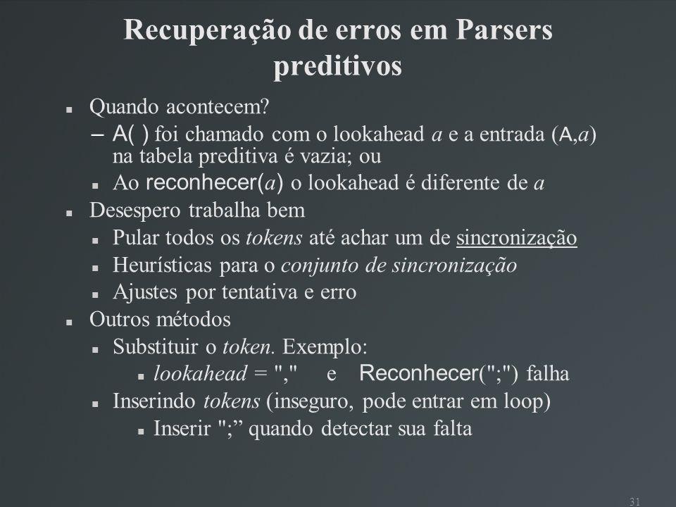 31 Recuperação de erros em Parsers preditivos Quando acontecem? –A( ) foi chamado com o lookahead a e a entrada ( A,a) na tabela preditiva é vazia; ou