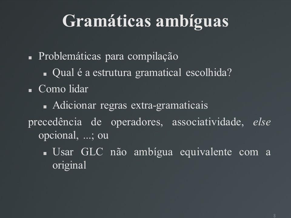 8 Gramáticas ambíguas Problemáticas para compilação Qual é a estrutura gramatical escolhida? Como lidar Adicionar regras extra-gramaticais precedência