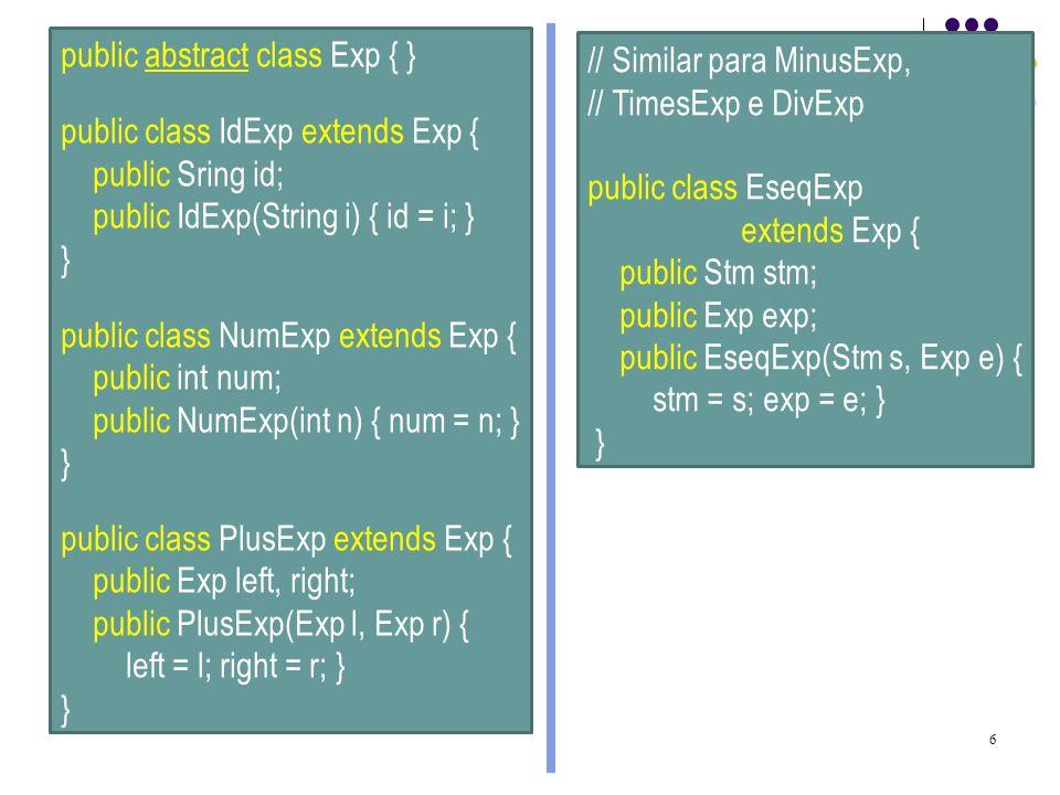 7 public abstract class ExpList { } public class SingleExpList extends ExpList { public Exp exp; public SingleExp(Exp e) { exp = e; } } public class PairExpList extends ExpList { public Exp head; public ExpList tail; public PairExpList(Exp e, ExpList l) { head=e; tail = l; } }