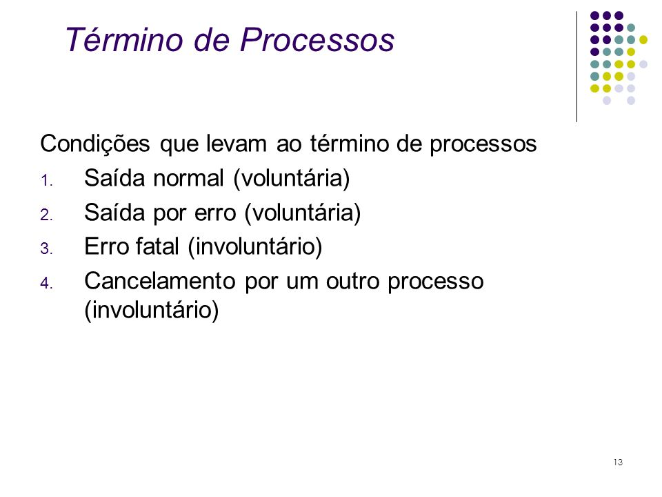 Término de Processos Condições que levam ao término de processos 1. Saída normal (voluntária) 2. Saída por erro (voluntária) 3. Erro fatal (involuntár
