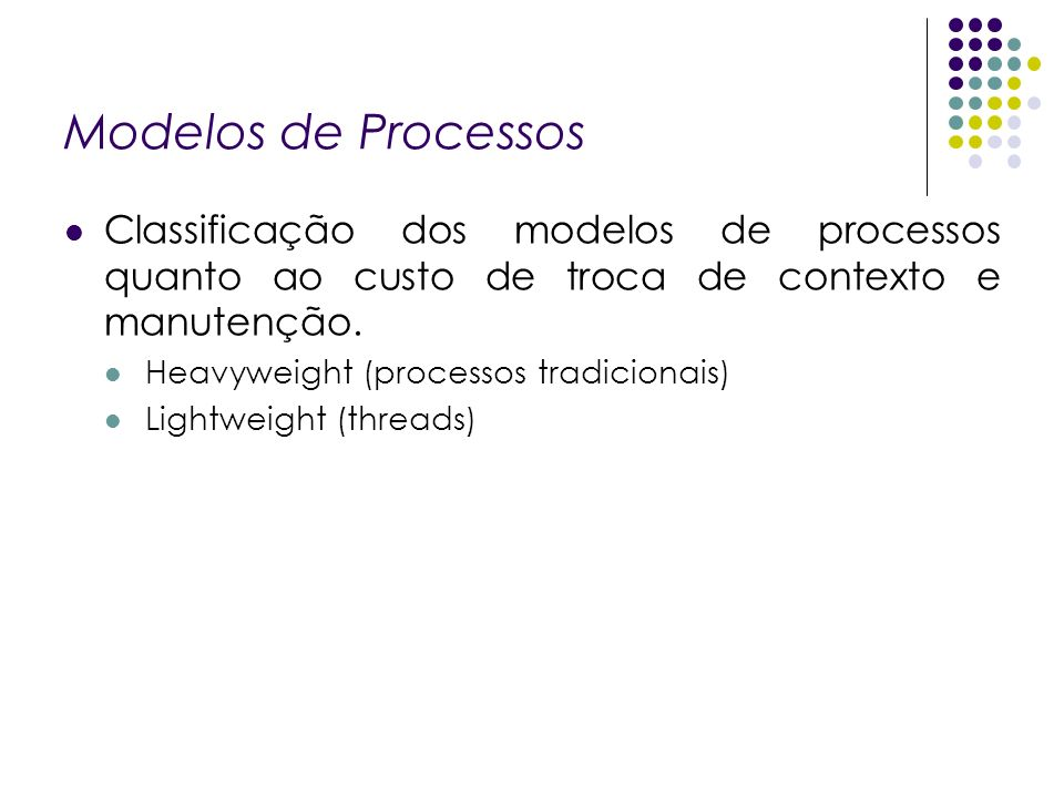 Modelos de Processos Classificação dos modelos de processos quanto ao custo de troca de contexto e manutenção. Heavyweight (processos tradicionais) Li