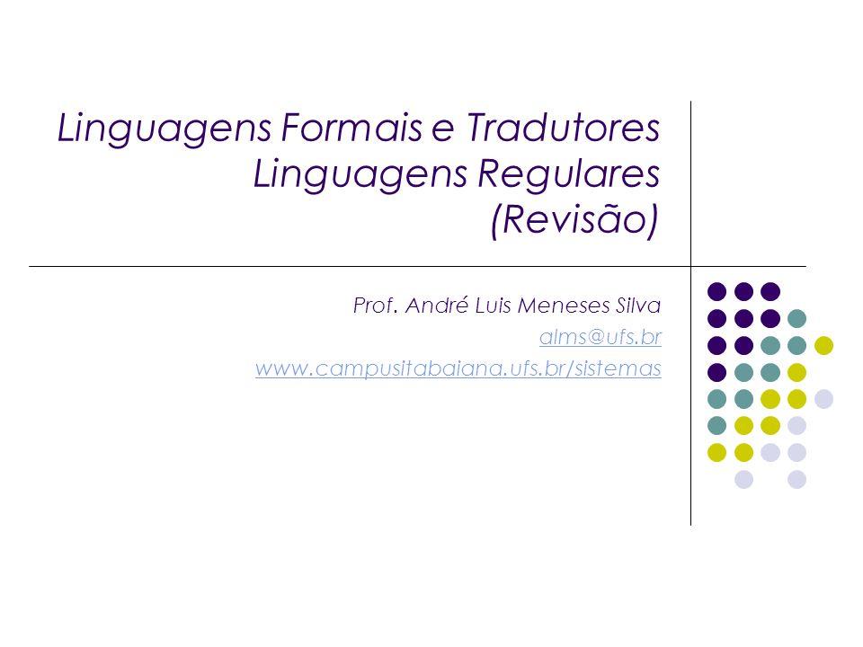 Linguagens Formais e Tradutores Linguagens Regulares (Revisão) Prof. André Luis Meneses Silva alms@ufs.br www.campusitabaiana.ufs.br/sistemas