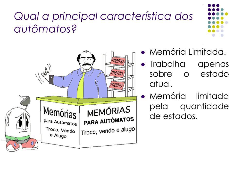 Qual a principal característica dos autômatos? Memória Limitada. Trabalha apenas sobre o estado atual. Memória limitada pela quantidade de estados.