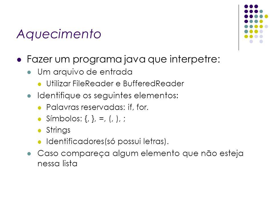 Aquecimento Fazer um programa java que interpetre: Um arquivo de entrada Utilizar FileReader e BufferedReader Identifique os seguintes elementos: Pala