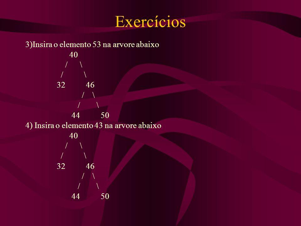 Exercícios 3)Insira o elemento 53 na arvore abaixo 40 / \ 32 46 / \ 44 50 4) Insira o elemento 43 na arvore abaixo 40 / \ 32 46 / \ 44 50