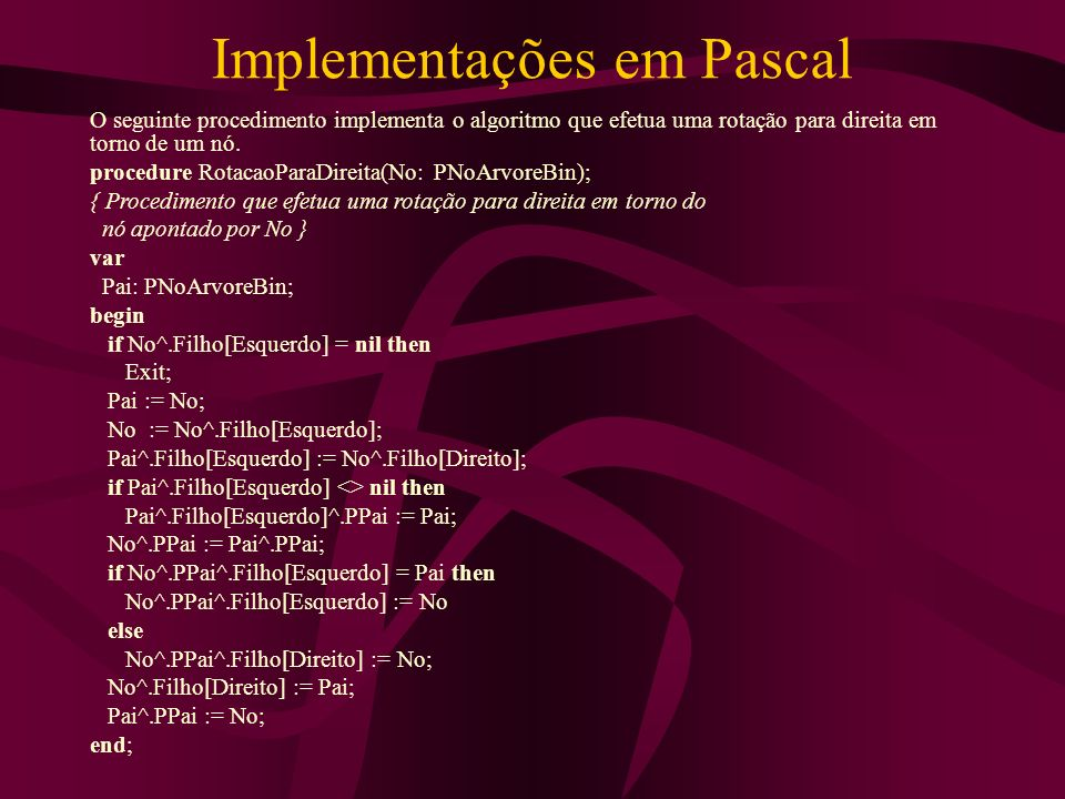 Implementações em Pascal O seguinte procedimento implementa o algoritmo que efetua uma rotação para direita em torno de um nó. procedure RotacaoParaDi
