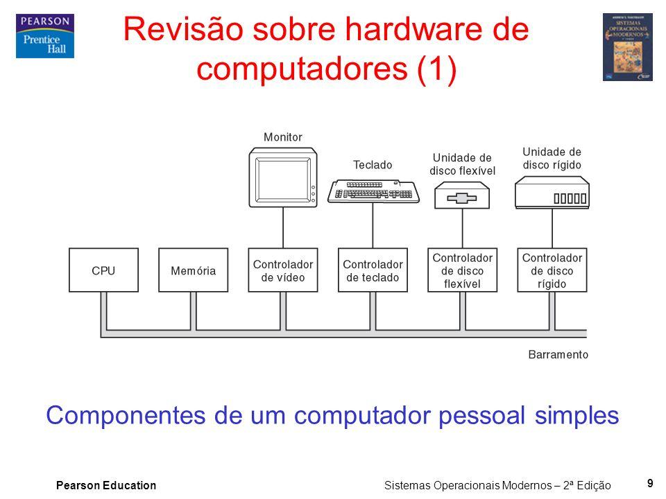 Pearson Education Sistemas Operacionais Modernos – 2ª Edição 9 Revisão sobre hardware de computadores (1) Componentes de um computador pessoal simples