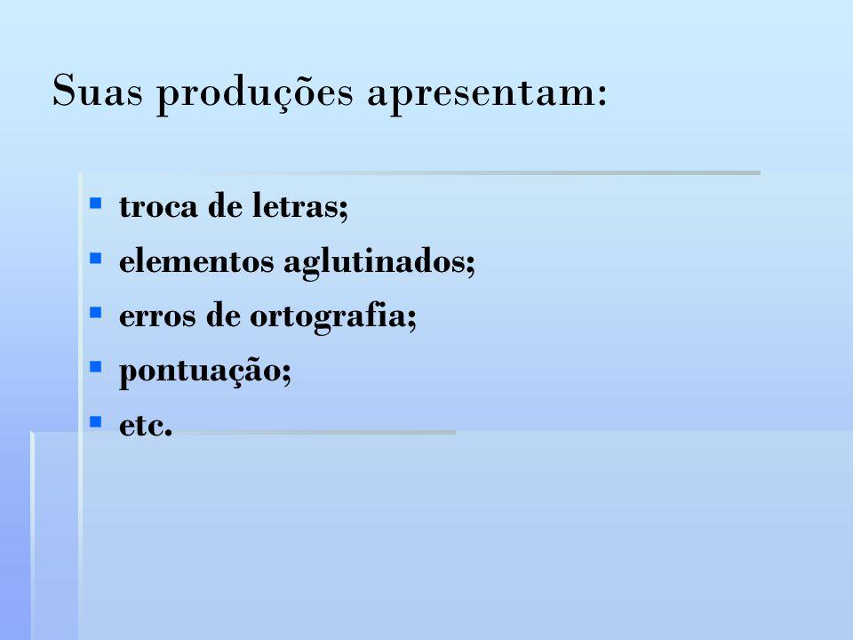 Suas produções apresentam: troca de letras; elementos aglutinados; erros de ortografia; pontuação; etc.
