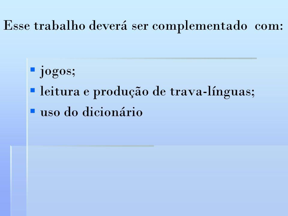 jogos; leitura e produção de trava-línguas; uso do dicionário Esse trabalho deverá ser complementado com: