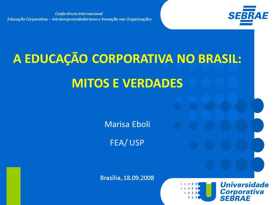 A EDUCAÇÃO CORPORATIVA NO BRASIL: MITOS E VERDADES Marisa Eboli FEA/ USP Brasília, 18.09.2008 Conferência Internacional Educação Corporativa – Intraem