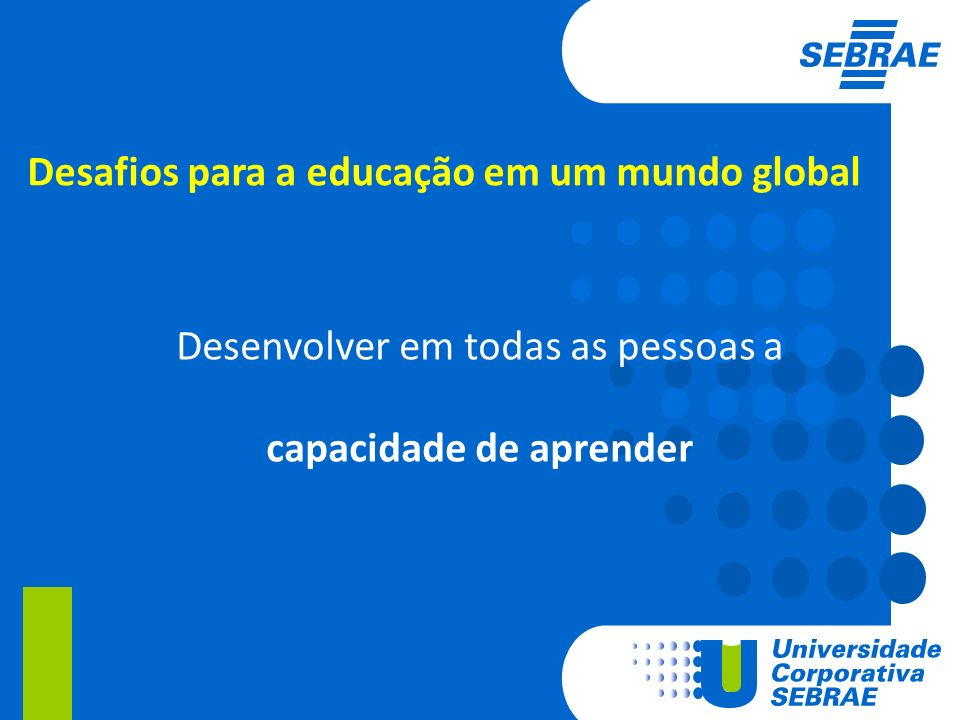 Desafios para a educação em um mundo global Desenvolver em todas as pessoas a capacidade de aprender
