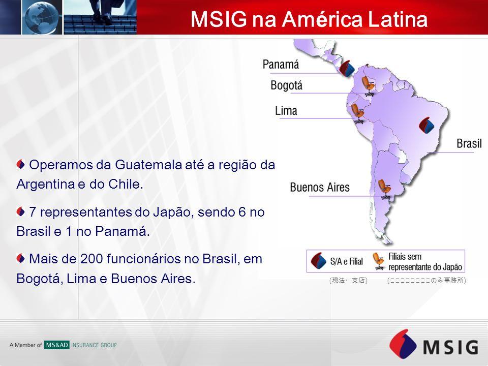 MSIG na Am é rica Latina ( ) Operamos da Guatemala até a região da Argentina e do Chile. 7 representantes do Japão, sendo 6 no Brasil e 1 no Panamá. M