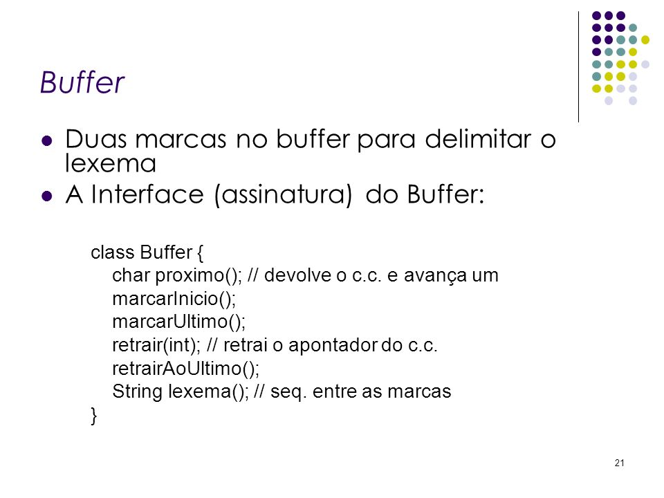 Buffer Duas marcas no buffer para delimitar o lexema A Interface (assinatura) do Buffer: class Buffer { char proximo(); // devolve o c.c.