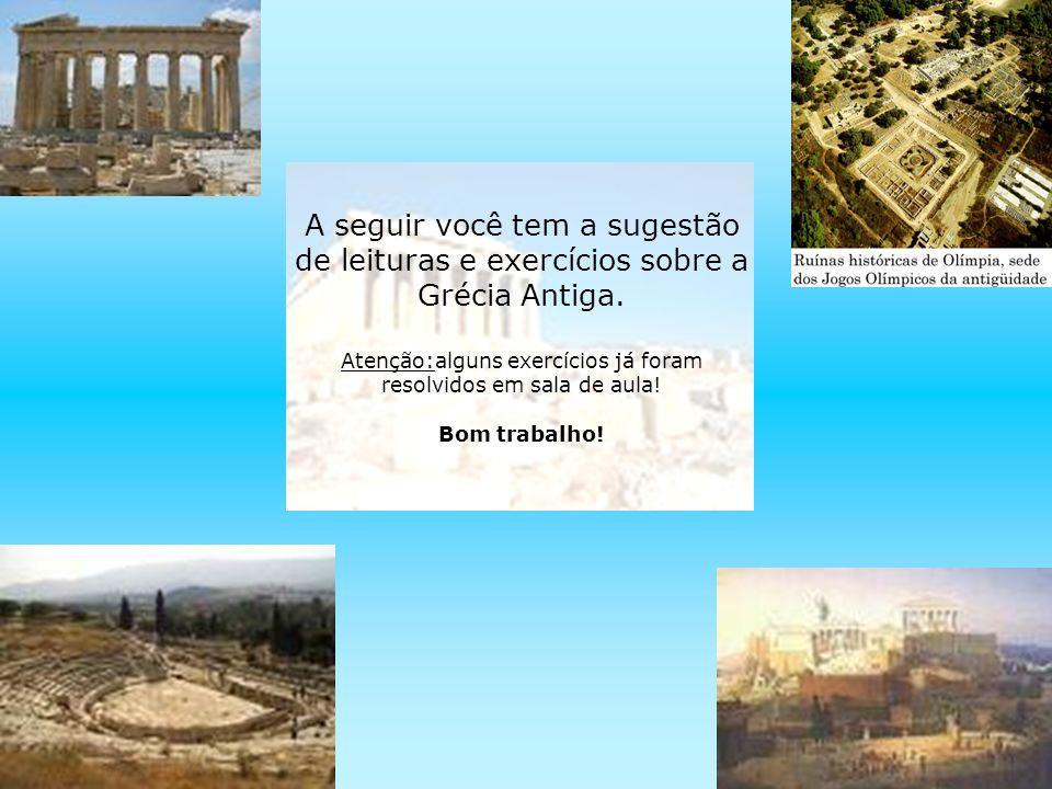 A seguir você tem a sugestão de leituras e exercícios sobre a Grécia Antiga. Atenção:alguns exercícios já foram resolvidos em sala de aula! Bom trabal
