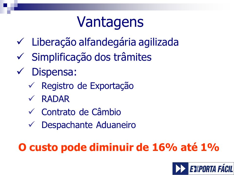 Vantagens Liberação alfandegária agilizada Simplificação dos trâmites Dispensa: Registro de Exportação RADAR Contrato de Câmbio Despachante Aduaneiro