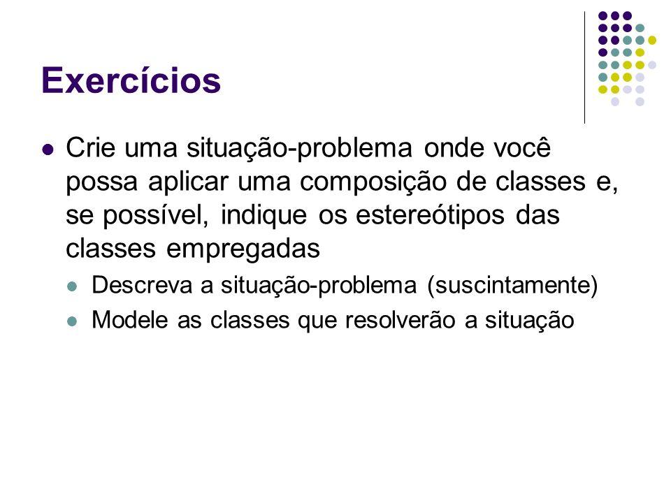 Exercícios Crie uma situação-problema onde você possa aplicar uma composição de classes e, se possível, indique os estereótipos das classes empregadas