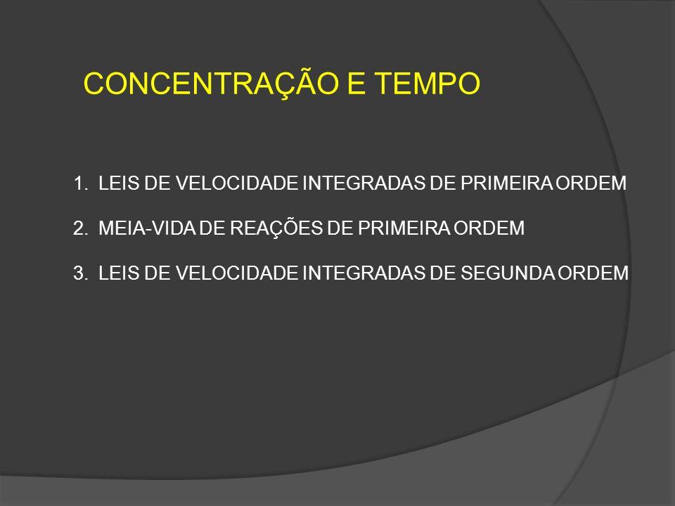 CONCENTRAÇÃO E TEMPO 1.LEIS DE VELOCIDADE INTEGRADAS DE PRIMEIRA ORDEM 2.MEIA-VIDA DE REAÇÕES DE PRIMEIRA ORDEM 3.LEIS DE VELOCIDADE INTEGRADAS DE SEG