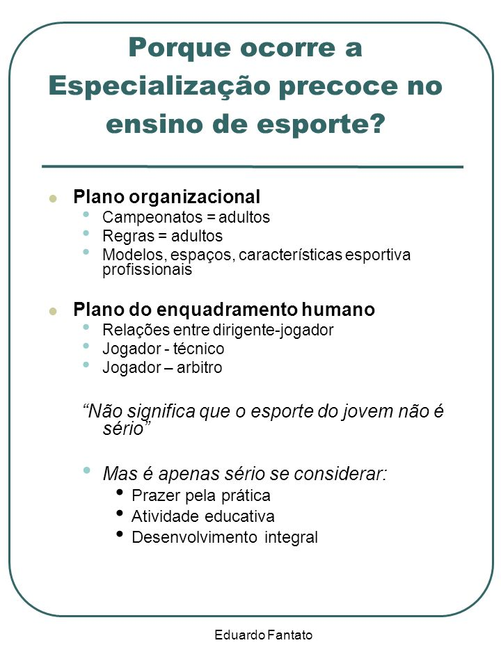 Eduardo Fantato Porque ocorre a Especialização precoce no ensino de esporte? Plano organizacional Campeonatos = adultos Regras = adultos Modelos, espa