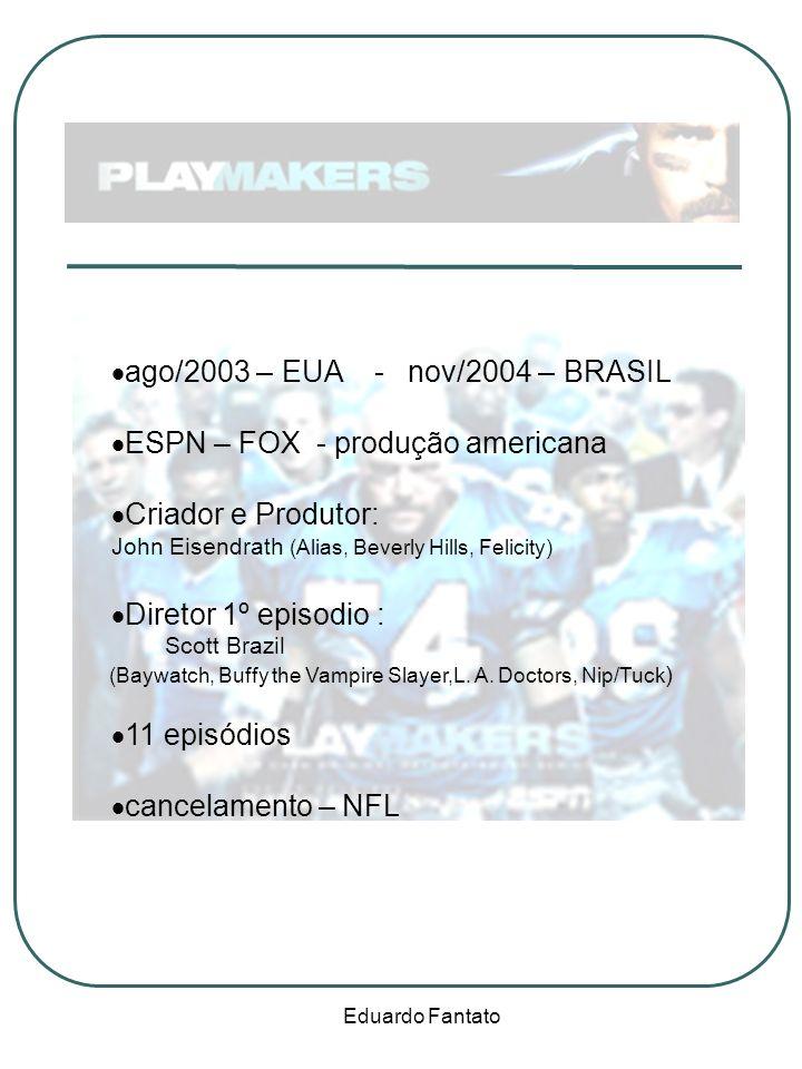 Eduardo Fantato ago/2003 – EUA - nov/2004 – BRASIL ESPN – FOX - produção americana Criador e Produtor: John Eisendrath (Alias, Beverly Hills, Felicity