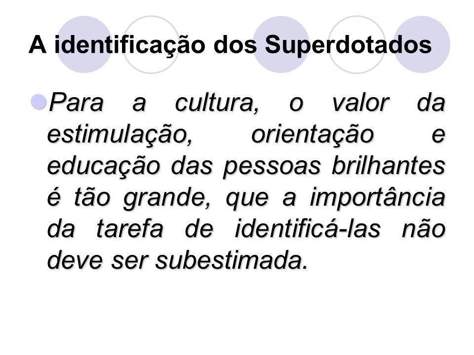 A identificação dos Superdotados Para a cultura, o valor da estimulação, orientação e educação das pessoas brilhantes é tão grande, que a importância