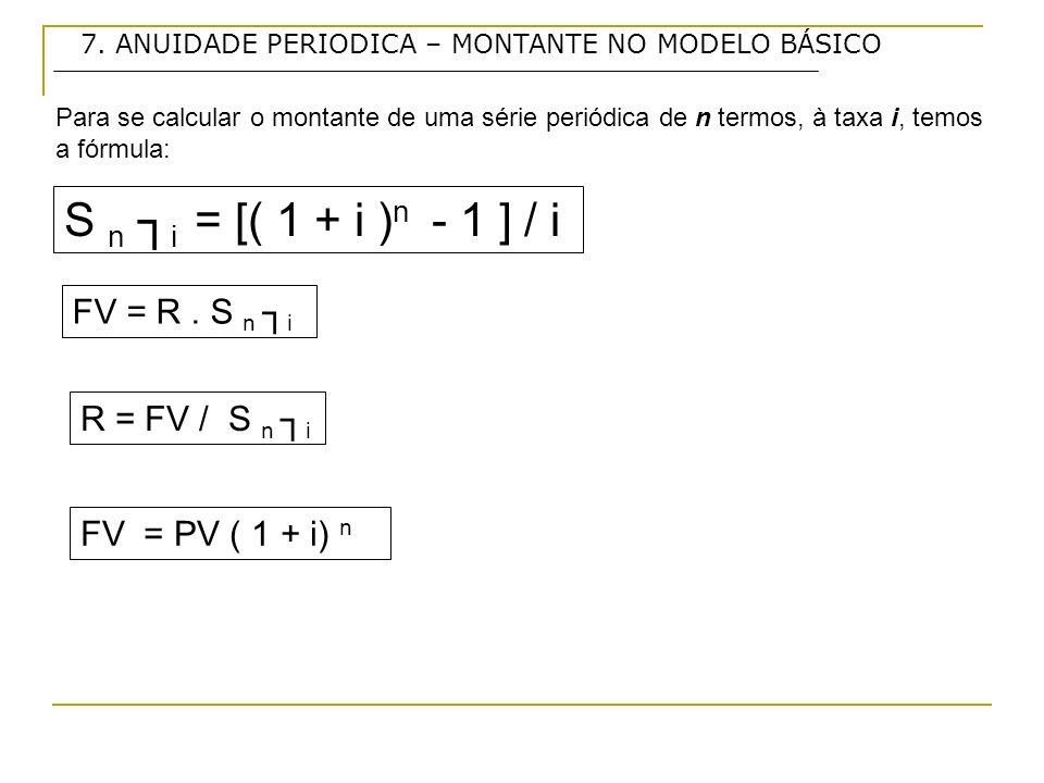 7. ANUIDADE PERIODICA – MONTANTE NO MODELO BÁSICO Para se calcular o montante de uma série periódica de n termos, à taxa i, temos a fórmula: FV = R. S