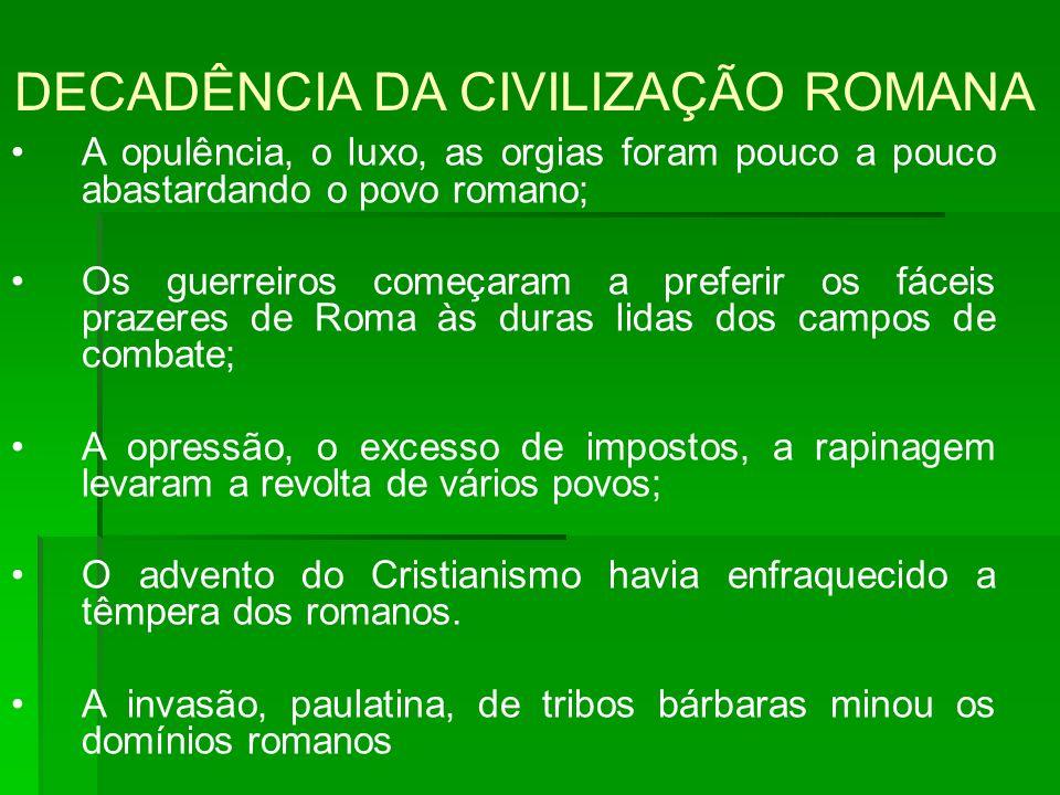 DECADÊNCIA DA CIVILIZAÇÃO ROMANA A opulência, o luxo, as orgias foram pouco a pouco abastardando o povo romano; Os guerreiros começaram a preferir os