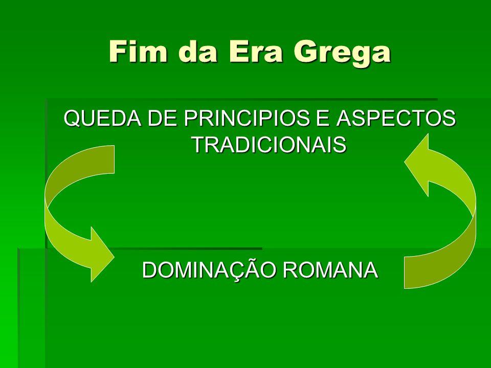 Fim da Era Grega QUEDA DE PRINCIPIOS E ASPECTOS TRADICIONAIS DOMINAÇÃO ROMANA