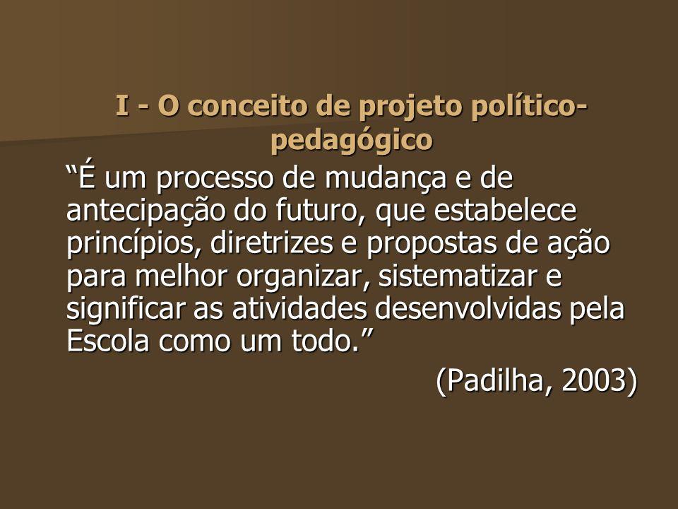I - O conceito de projeto político- pedagógico É um processo de mudança e de antecipação do futuro, que estabelece princípios, diretrizes e propostas