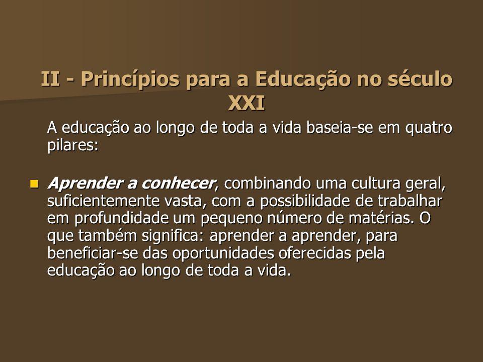 II - Princípios para a Educação no século XXI A educação ao longo de toda a vida baseia-se em quatro pilares: Aprender a conhecer, combinando uma cult